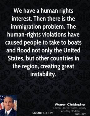 Warren Christopher - We have a human rights interest. Then there is the immigration problem. The human-rights violations have caused people to take to boats and flood not only the United States, but other countries in the region, creating great instability.