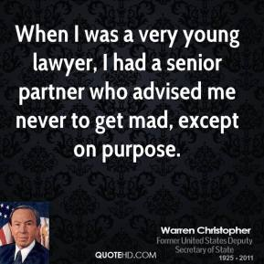 Warren Christopher - When I was a very young lawyer, I had a senior partner who advised me never to get mad, except on purpose.