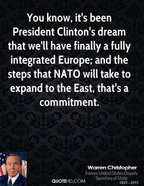 Warren Christopher - You know, it's been President Clinton's dream that we'll have finally a fully integrated Europe; and the steps that NATO will take to expand to the East, that's a commitment.
