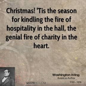 Washington Irving  - Christmas! 'Tis the season for kindling the fire of hospitality in the hall, the genial fire of charity in the heart.