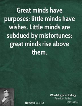 Washington Irving  - Great minds have purposes; little minds have wishes. Little minds are subdued by misfortunes; great minds rise above them.