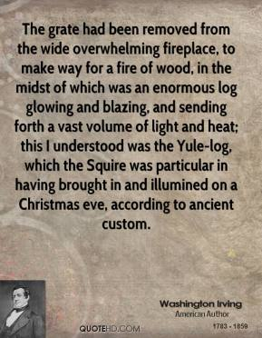 Washington Irving  - The grate had been removed from the wide overwhelming fireplace, to make way for a fire of wood, in the midst of which was an enormous log glowing and blazing, and sending forth a vast volume of light and heat; this I understood was the Yule-log, which the Squire was particular in having brought in and illumined on a Christmas eve, according to ancient custom.