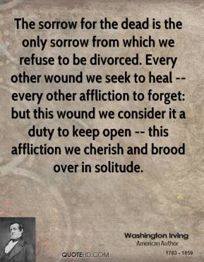Washington Irving  - The sorrow for the dead is the only sorrow from which we refuse to be divorced. Every other wound we seek to heal -- every other affliction to forget: but this wound we consider it a duty to keep open -- this affliction we cherish and brood over in solitude.