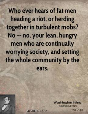 Washington Irving  - Who ever hears of fat men heading a riot, or herding together in turbulent mobs? No -- no, your lean, hungry men who are continually worrying society, and setting the whole community by the ears.