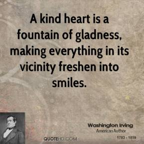Washington Irving - A kind heart is a fountain of gladness, making everything in its vicinity freshen into smiles.