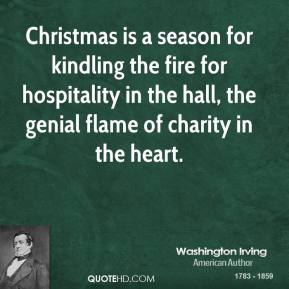 Washington Irving - Christmas is a season for kindling the fire for hospitality in the hall, the genial flame of charity in the heart.