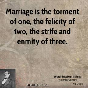 Washington Irving - Marriage is the torment of one, the felicity of two, the strife and enmity of three.