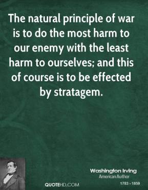Washington Irving - The natural principle of war is to do the most harm to our enemy with the least harm to ourselves; and this of course is to be effected by stratagem.