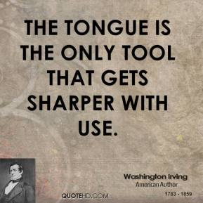The tongue is the only tool that gets sharper with use.