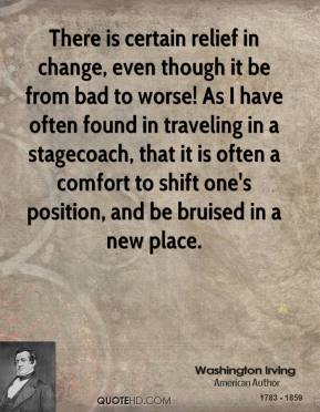 Washington Irving - There is certain relief in change, even though it be from bad to worse! As I have often found in traveling in a stagecoach, that it is often a comfort to shift one's position, and be bruised in a new place.