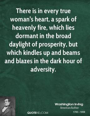 There is in every true woman's heart, a spark of heavenly fire, which lies dormant in the broad daylight of prosperity, but which kindles up and beams and blazes in the dark hour of adversity.