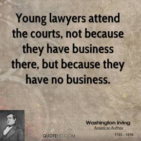 Washington Irving - Young lawyers attend the courts, not because they have business there, but because they have no business.