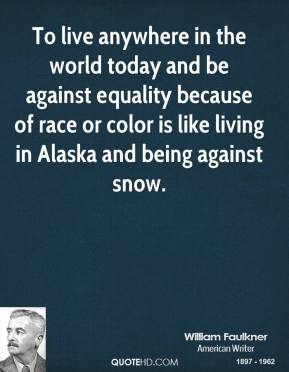 To live anywhere in the world today and be against equality because of race or color is like living in Alaska and being against snow.