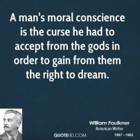 William Faulkner - A man's moral conscience is the curse he had to accept from the gods in order to gain from them the right to dream.