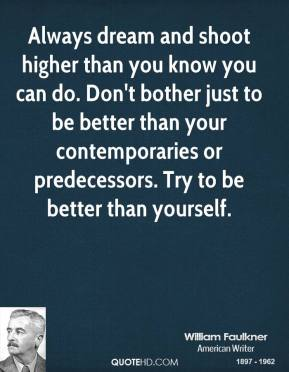 William Faulkner - Always dream and shoot higher than you know you can do. Don't bother just to be better than your contemporaries or predecessors. Try to be better than yourself.