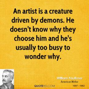 William Faulkner - An artist is a creature driven by demons. He doesn't know why they choose him and he's usually too busy to wonder why.