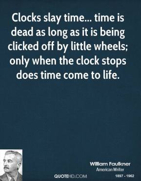 William Faulkner - Clocks slay time... time is dead as long as it is being clicked off by little wheels; only when the clock stops does time come to life.