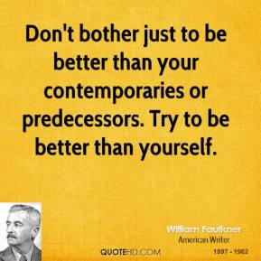 William Faulkner - Don't bother just to be better than your contemporaries or predecessors. Try to be better than yourself.