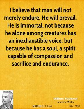 William Faulkner - I believe that man will not merely endure. He will prevail. He is immortal, not because he alone among creatures has an inexhaustible voice, but because he has a soul, a spirit capable of compassion and sacrifice and endurance.