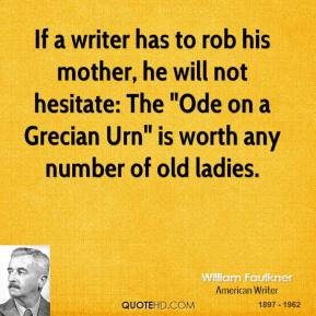 """William Faulkner - If a writer has to rob his mother, he will not hesitate: The """"Ode on a Grecian Urn"""" is worth any number of old ladies."""