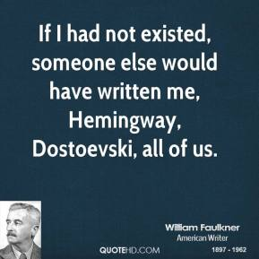 William Faulkner - If I had not existed, someone else would have written me, Hemingway, Dostoevski, all of us.