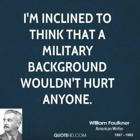 William Faulkner - I'm inclined to think that a military background wouldn't hurt anyone.