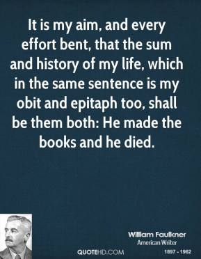William Faulkner - It is my aim, and every effort bent, that the sum and history of my life, which in the same sentence is my obit and epitaph too, shall be them both: He made the books and he died.