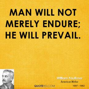 William Faulkner - Man will not merely endure; he will prevail.