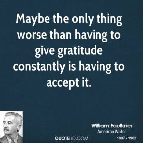 William Faulkner - Maybe the only thing worse than having to give gratitude constantly is having to accept it.
