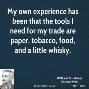 William Faulkner - My own experience has been that the tools I need for my trade are paper, tobacco, food, and a little whisky.