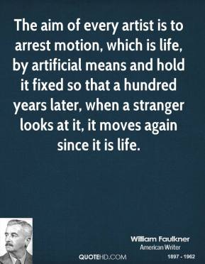William Faulkner - The aim of every artist is to arrest motion, which is life, by artificial means and hold it fixed so that a hundred years later, when a stranger looks at it, it moves again since it is life.