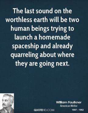 William Faulkner - The last sound on the worthless earth will be two human beings trying to launch a homemade spaceship and already quarreling about where they are going next.