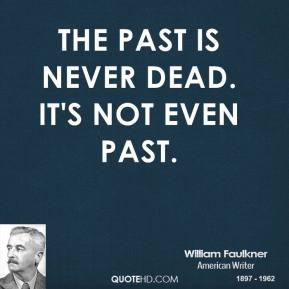 William Faulkner - The past is never dead. It's not even past.