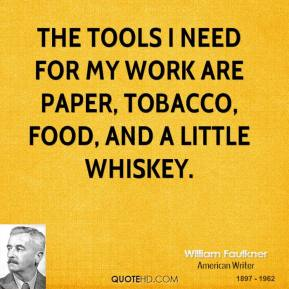 William Faulkner - The tools I need for my work are paper, tobacco, food, and a little whiskey.