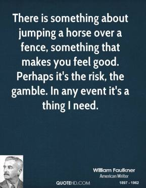 There is something about jumping a horse over a fence, something that makes you feel good. Perhaps it's the risk, the gamble. In any event it's a thing I need.