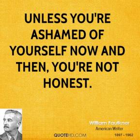 Unless you're ashamed of yourself now and then, you're not honest.