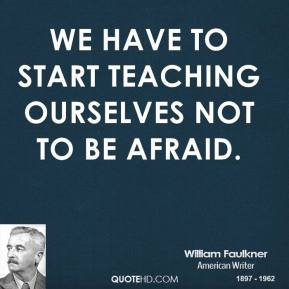 We have to start teaching ourselves not to be afraid.