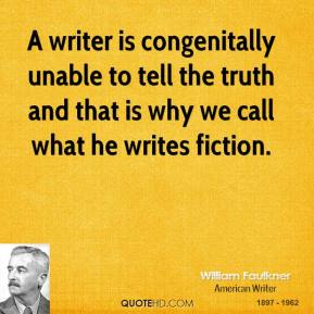A writer is congenitally unable to tell the truth and that is why we call what he writes fiction.