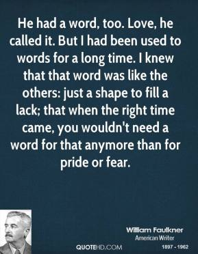 He had a word, too. Love, he called it. But I had been used to words for a long time. I knew that that word was like the others: just a shape to fill a lack; that when the right time came, you wouldn't need a word for that anymore than for pride or fear.