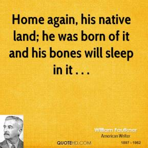 Home again, his native land; he was born of it and his bones will sleep in it . . .