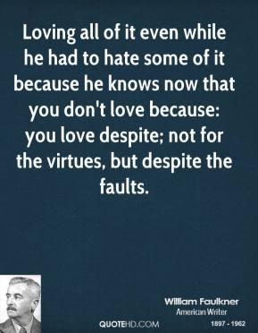 Loving all of it even while he had to hate some of it because he knows now that you don't love because: you love despite; not for the virtues, but despite the faults.
