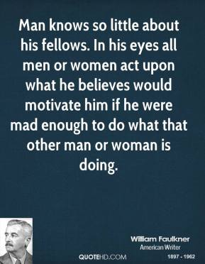 Man knows so little about his fellows. In his eyes all men or women act upon what he believes would motivate him if he were mad enough to do what that other man or woman is doing.