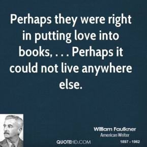 Perhaps they were right in putting love into books, . . . Perhaps it could not live anywhere else.