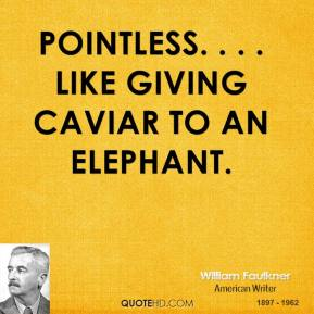 William Faulkner  - Pointless. . . . Like giving caviar to an elephant.
