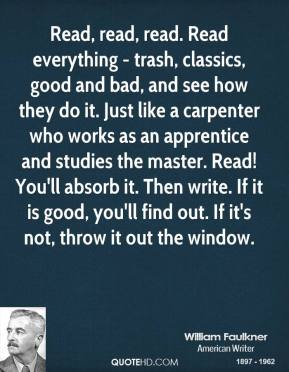 Read, read, read. Read everything - trash, classics, good and bad, and see how they do it. Just like a carpenter who works as an apprentice and studies the master. Read! You'll absorb it. Then write. If it is good, you'll find out. If it's not, throw it out the window.