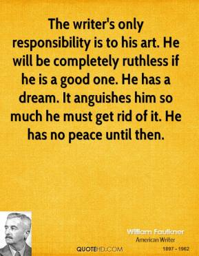 The writer's only responsibility is to his art. He will be completely ruthless if he is a good one. He has a dream. It anguishes him so much he must get rid of it. He has no peace until then.
