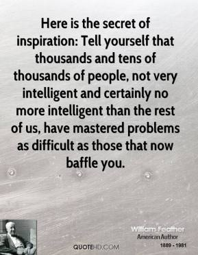 Here is the secret of inspiration: Tell yourself that thousands and tens of thousands of people, not very intelligent and certainly no more intelligent than the rest of us, have mastered problems as difficult as those that now baffle you.