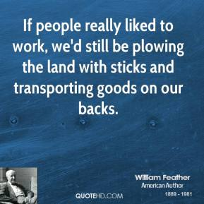 If people really liked to work, we'd still be plowing the land with sticks and transporting goods on our backs.