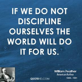 William Feather - If we do not discipline ourselves the world will do it for us.