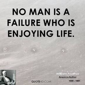 William Feather - No man is a failure who is enjoying life.